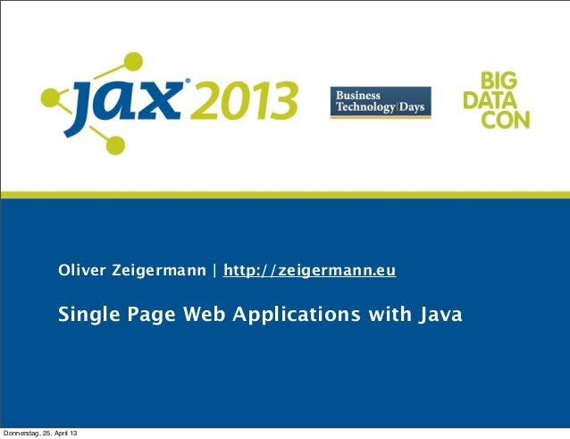 Oliver Zeigermann | http://zeigermann.euSingle Page Web Applications with JavaDonnerstag, 25. April 13