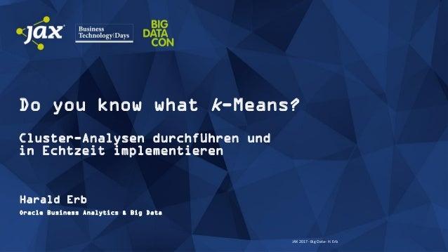 JAX 2017 - Big Data– H. Erb Do you know what k-Means? Cluster-Analysen durchführen und in Echtzeit implementieren Harald E...