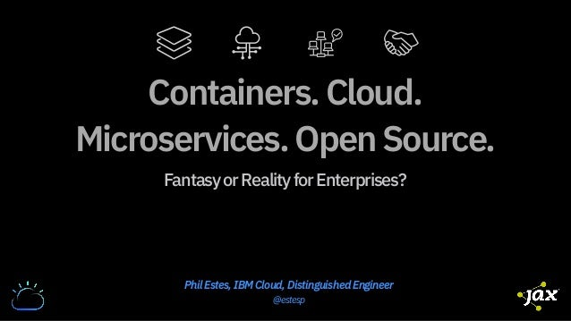 Containers.Cloud. Microservices.OpenSource. FantasyorRealityforEnterprises? Phil Estes, IBM Cloud, Distinguished Engineer ...