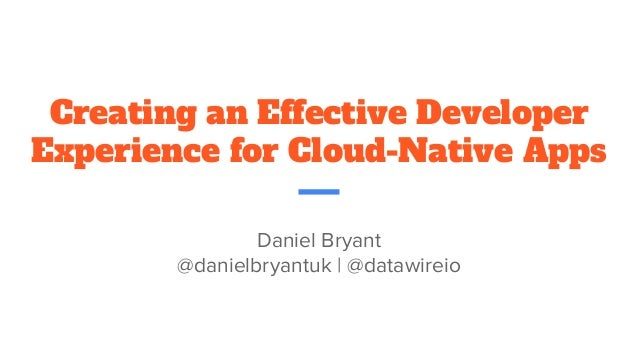 Creating an Effective Developer Experience for Cloud-Native Apps Daniel Bryant @danielbryantuk | @datawireio