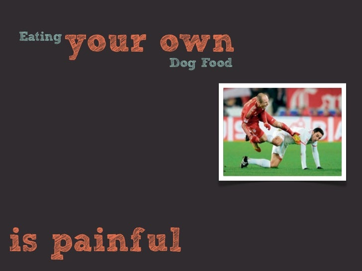 Eating         your own             Dog Foodis painful