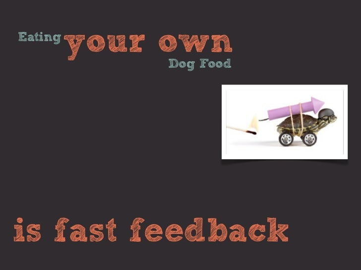 Eating         your own             Dog Foodis fast feedback