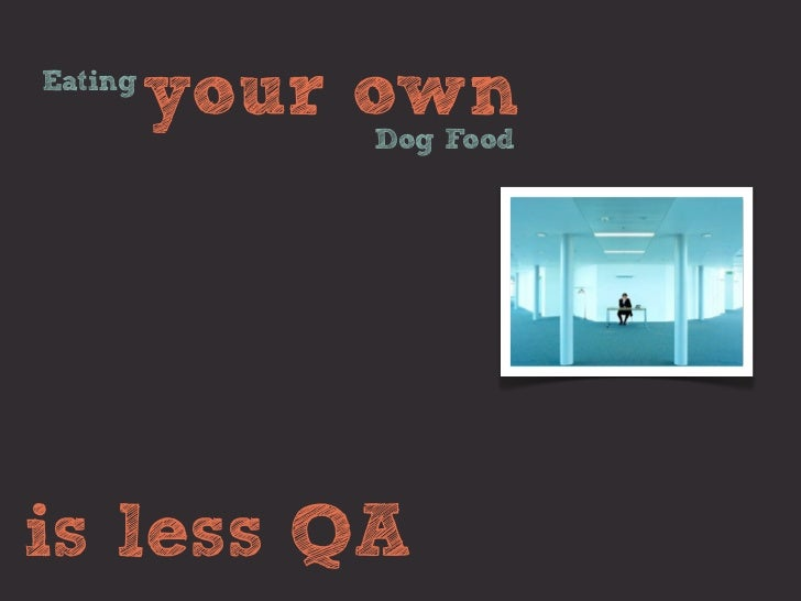 Eating         your own             Dog Foodis less QA