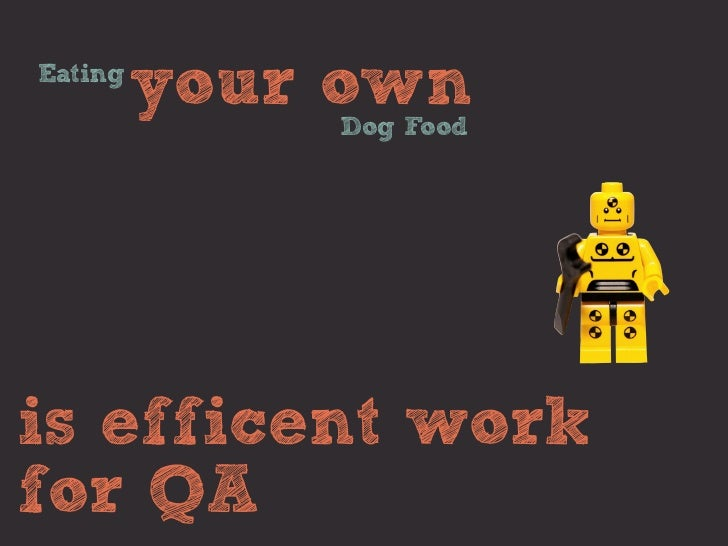 Eating         your own             Dog Foodis efficent workfor QA