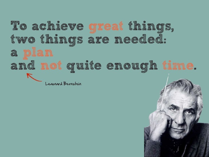 To achieve great things,two things are needed:a planand not quite enough time.    Leaonard  Bernstein