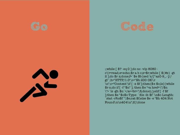 Go             Code     :;while [ $? -eq 0 ];do nc -vlp 8080 -     c(r=read;e=echo;$r a b c;z=$r;while [ ${#z} -gt     2 ]...