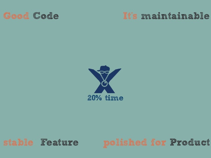 Good Code               Its maintainable                 20% timestable Feature      polished for Product