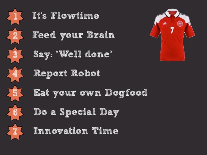"1   It's Flowtime2   Feed your Brain3   Say: ""Well done""4   Report Robot5   Eat your own Dogfood6   Do a Special Day7   In..."