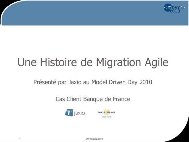 www.jaxio.com1 Une Histoire de Migration Agile Présenté par Jaxio au Model Driven Day 2010 Cas Client Banque de France