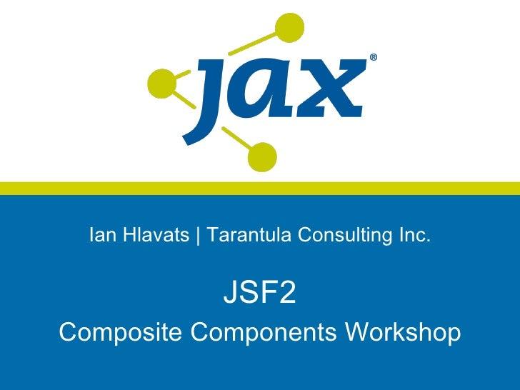 Ian Hlavats | Tarantula Consulting Inc.                 JSF2Composite Components Workshop