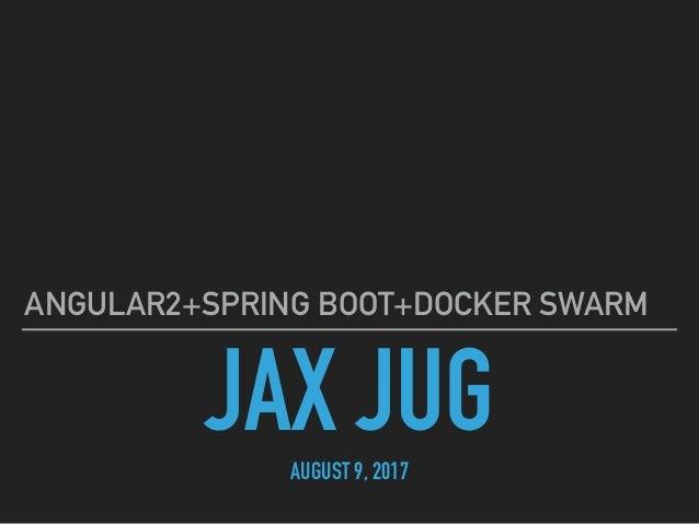 JAX JUGAUGUST 9, 2017 ANGULAR2+SPRING BOOT+DOCKER SWARM