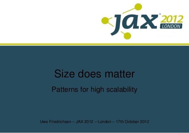 Size does matter      Patterns for high scalabilityUwe Friedrichsen – JAX 2012 – London – 17th October 2012