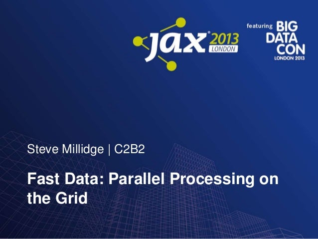 Steve Millidge | C2B2  Fast Data: Parallel Processing on the Grid