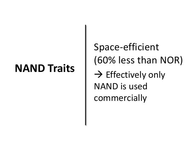 NAND Traits  Space-efficient  (60% less than NOR)   Effectively only  NAND is used  commercially