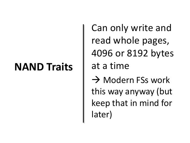 NAND Traits  Can only write and  read whole pages,  4096 or 8192 bytes  at a time   Modern FSs work  this way anyway (but...