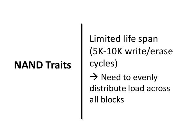 NAND Traits  Limited life span  (5K-10K write/erase  cycles)   Need to evenly  distribute load across  all blocks