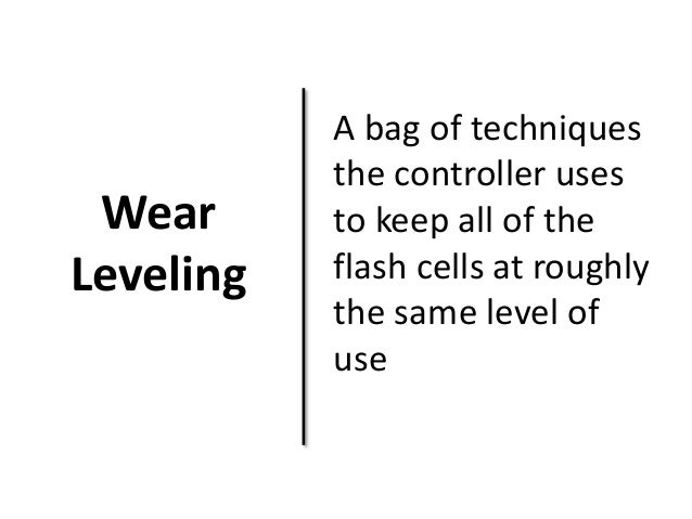 Wear  Leveling  A bag of techniques  the controller uses  to keep all of the  flash cells at roughly  the same level of  u...