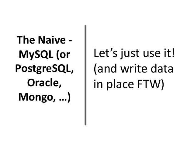 The Naive -  MySQL (or  PostgreSQL,  Oracle,  Mongo, …)  Let's just use it!  (and write data  in place FTW)