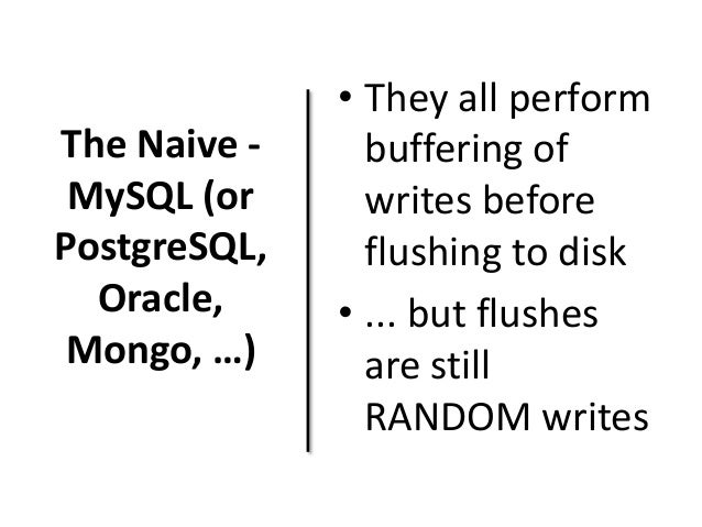The Naive -  MySQL (or  PostgreSQL,  Oracle,  Mongo, …)  • They all perform  buffering of  writes before  flushing to disk...