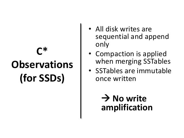 C*  Observations  (for SSDs)  • All disk writes are  sequential and append  only  • Compaction is applied  when merging SS...