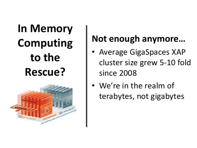 In Memory  Computing  to the  Rescue?  Not enough anymore…  • Average GigaSpaces XAP  cluster size grew 5-10 fold  since 2...