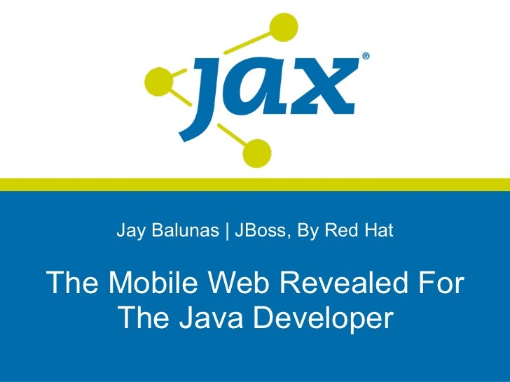 Jay Balunas | JBoss, By Red HatThe Mobile Web Revealed For    The Java Developer