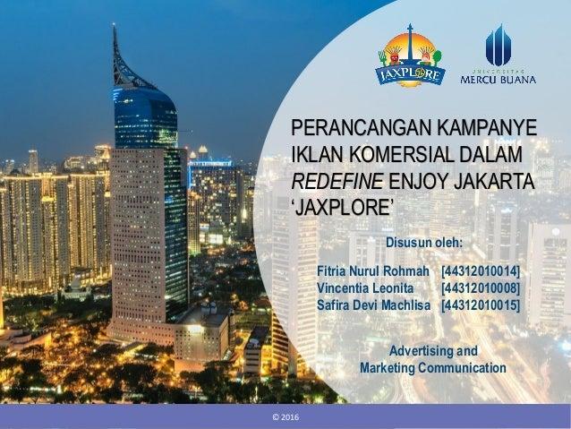 PERANCANGAN KAMPANYE IKLAN KOMERSIAL DALAM REDEFINE ENJOY JAKARTA 'JAXPLORE' © 2016 Fitria Nurul Rohmah [44312010014] Vinc...