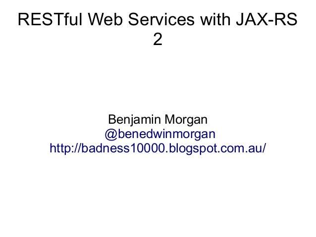RESTful Web Services with JAX-RS 2  Benjamin Morgan @benedwinmorgan http://badness10000.blogspot.com.au/