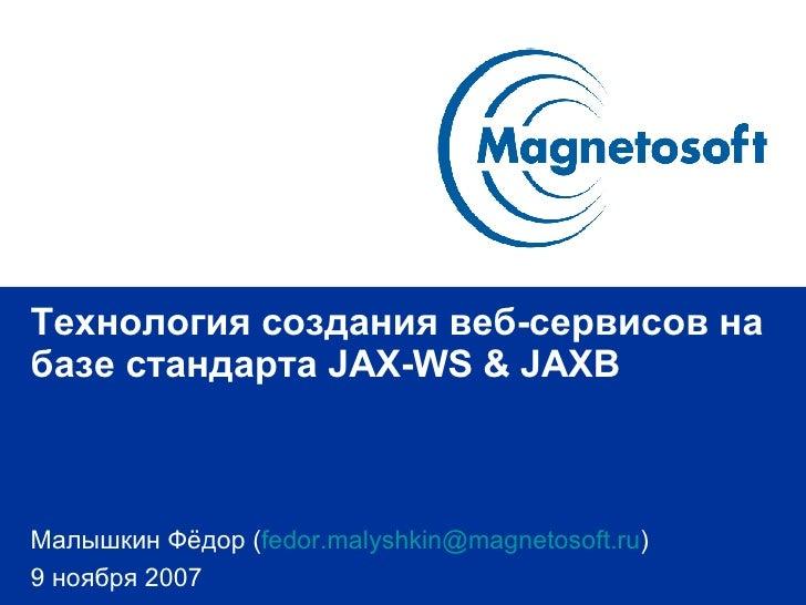 Технология создания веб-сервисов на базе стандарта  JAX-WS & JAXB Малышкин Фёдор  ( [email_address] ) 9 ноября 2007