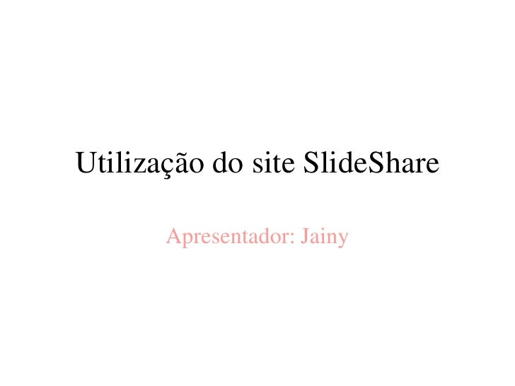 Utilização do site SlideShare       Apresentador: Jainy