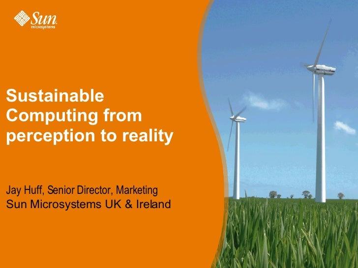 Sustainable Computing from perception to reality Jay Huff, Senior Director, Marketing Sun Microsystems UK & Ireland