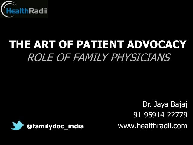 THE ART OF PATIENT ADVOCACY  ROLE OF FAMILY PHYSICIANS  @familydoc_india  Dr. Jaya Bajaj 91 95914 22779 www.healthradii.co...
