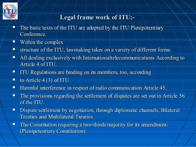 Legal frame work of ITU:-Legal frame work of ITU:-  The basic texts of the ITU are adopted by the ITU PlenipotentiaryThe ...