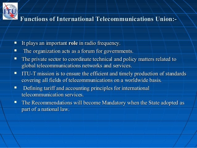 Functions of International Telecommunications Union:-Functions of International Telecommunications Union:-  It plays an i...