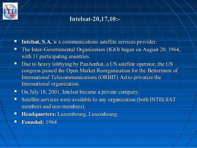 Intelsat-20,17,10:-Intelsat-20,17,10:-  Intelsat, S.A.Intelsat, S.A. is a communications satellite services provider.is a...