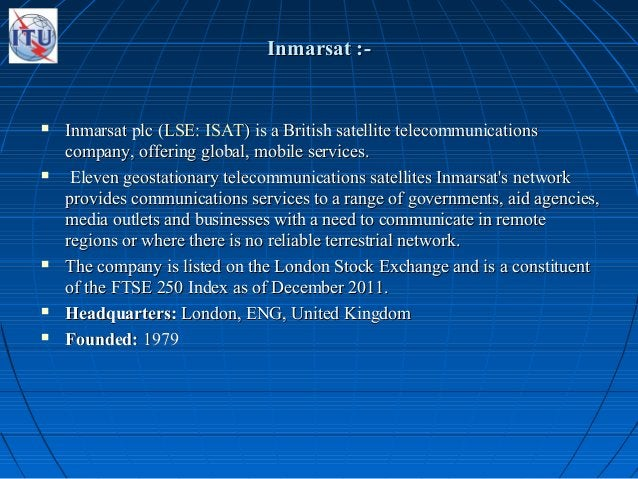 Inmarsat :-Inmarsat :-  Inmarsat plc (Inmarsat plc (LSELSE:: ISATISAT) is a British satellite telecommunications) is a Br...