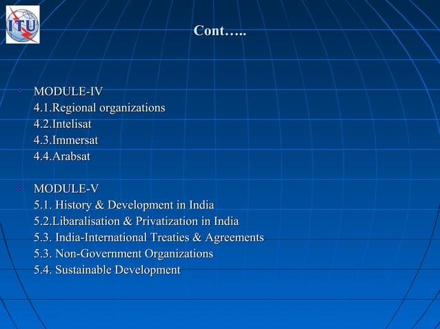 Cont…..Cont….. MODULE-IVMODULE-IV 4.1.Regional organizations4.1.Regional organizations 4.2.Intelisat4.2.Intelisat 4.3.Imme...