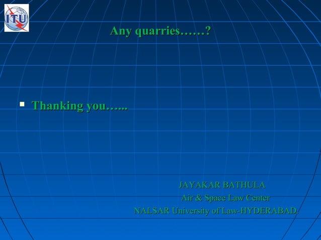 Any quarries……?Any quarries……?  Thanking you…...Thanking you…... JAYAKAR BATHULAJAYAKAR BATHULA Air & Space Law CenterAir...