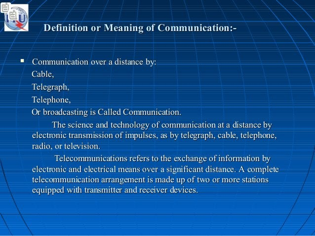 Definition or Meaning of Communication:-Definition or Meaning of Communication:-  Communication over a distance by:Commun...