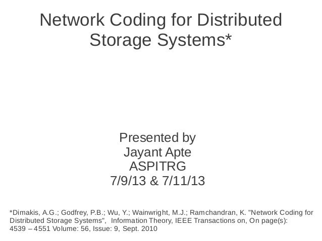 Network Coding for Distributed Storage Systems* Presented by Jayant Apte ASPITRG 7/9/13 & 7/11/13 *Dimakis, A.G.; Godfrey,...