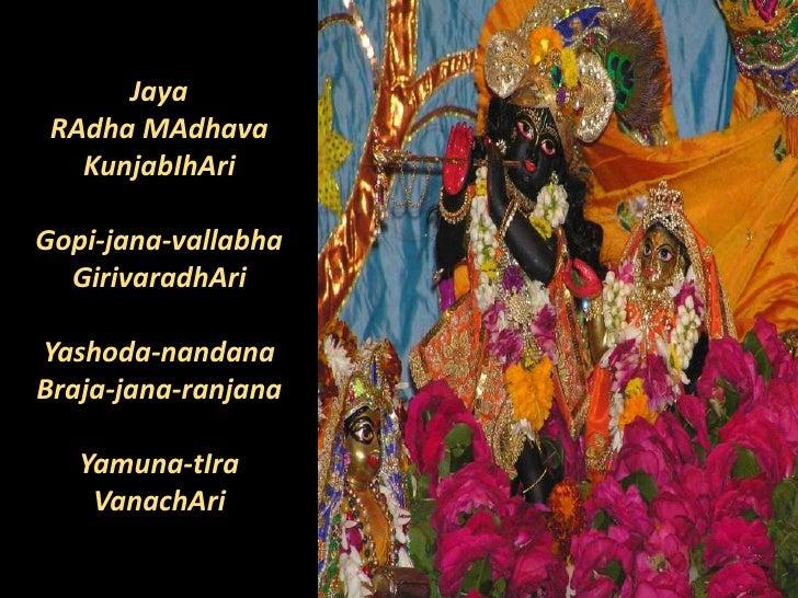 Jaya <br />RAdhaMAdhava<br />KunjabIhAri<br />Gopi-jana-vallabha<br />GirivaradhAri<br />Yashoda-nandana<br />Braja-jana-r...