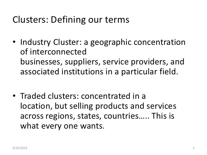Clusters: Defining our terms• Industry Cluster: a geographic concentration  of interconnected  businesses, suppliers, serv...