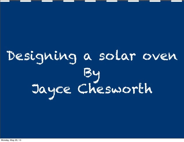 Designing a solar ovenByJayce ChesworthMonday, May 20, 13