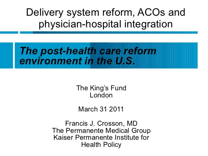 Delivery system reform, ACOs and physician-hospital integration The King's Fund London March 31 2011 Francis J. Crosson, M...
