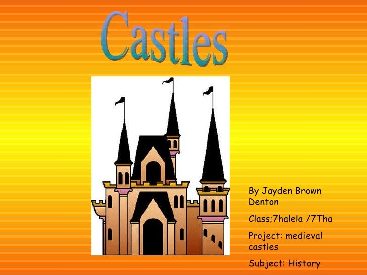 Castles By Jayden Brown Denton Class;7halela /7Tha Project: medieval castles Subject: History