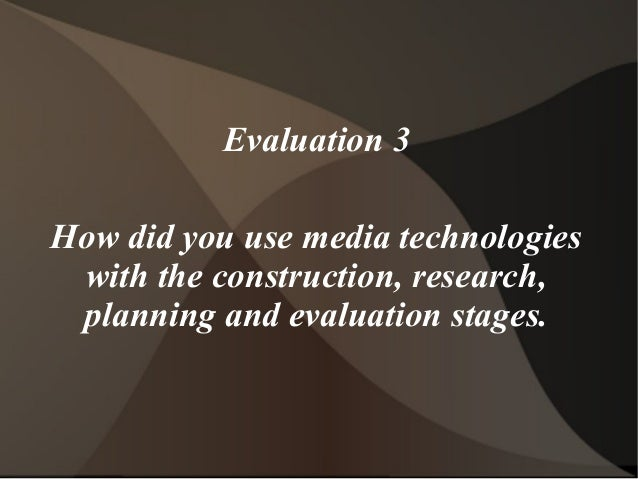 Evaluation 3 How did you use media technologies with the construction, research, planning and evaluation stages.