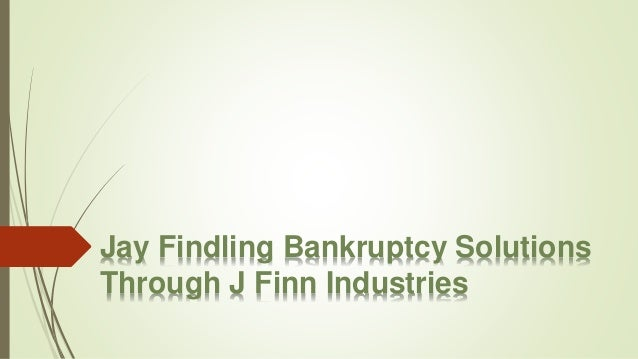 Jay Findling Bankruptcy Solutions Through J Finn Industries