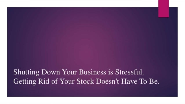 Shutting Down Your Business is Stressful. Getting Rid of Your Stock Doesn't Have To Be.