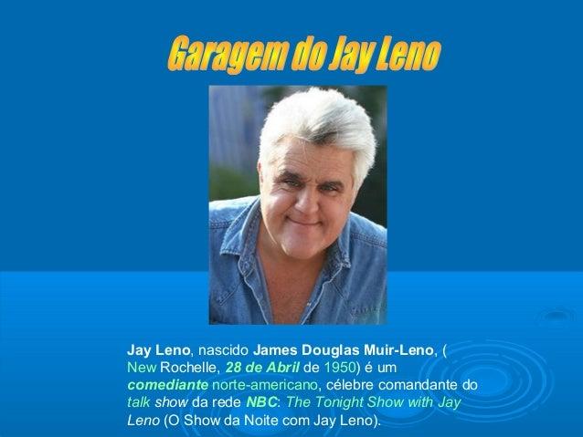 Jay Leno, nascido James Douglas Muir-Leno, ( New Rochelle, 28 de Abril de 1950) é um comediante norte-americano, célebre c...