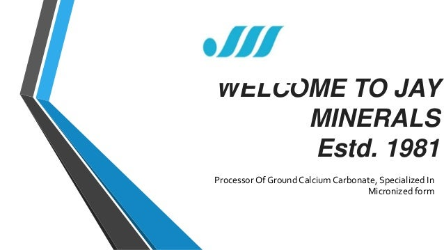 WELCOME TO JAY MINERALS Estd. 1981 Processor Of Ground Calcium Carbonate, Specialized In Micronized form